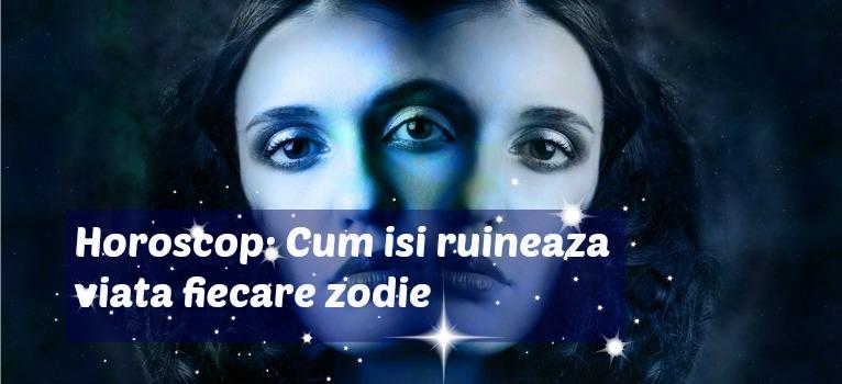Horoscop: Cum isi ruineaza viata fiecare zodie