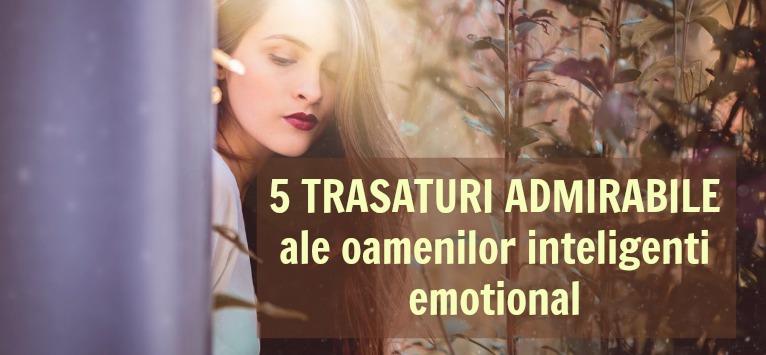 5 TRASATURI ADMIRABILE ale oamenilor inteligenti emotional. Putem invata de la ei!