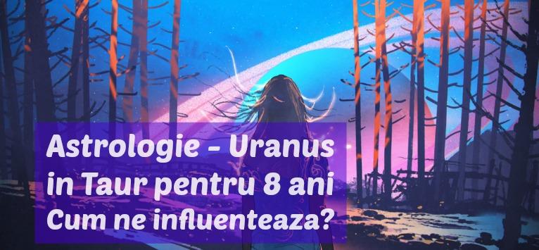 Eveniment ASTROLOGIC: Uranus în Taur pentru următorii 8 ani. Ce impact are asupra noastră?