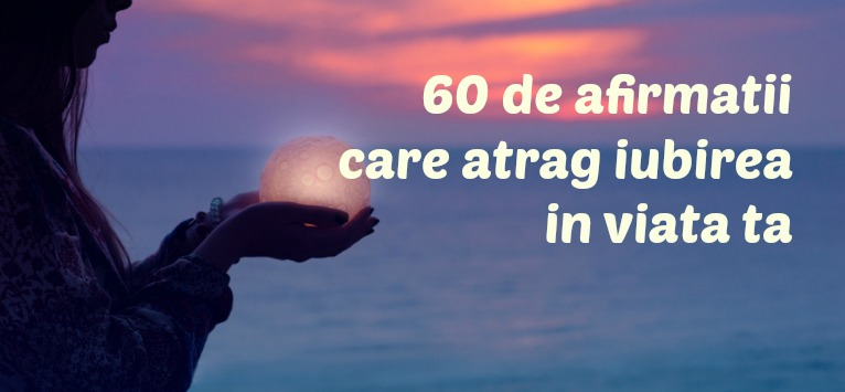 60 de AFIRMAȚII POZITIVE care îți exaltă sufletul și atrag IUBIREA