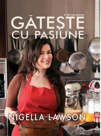 5 carti utile pentru cei care vor sa exceleze in arta culinara: Gateste cu pasiune - Nigella Lawson