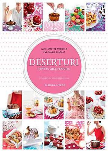 Prajituri de vara in 3 carti cu retete: Deserturi pentru zile fericite - Guillemette Auboyer, Eve-Marie Briolat